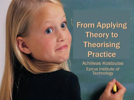 From Applying Theory to Theorising Practice Achilleas Kostoulas Epirus Institute of Technology.