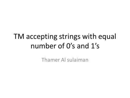 TM accepting strings with equal number of 0s and 1s Thamer Al sulaiman.