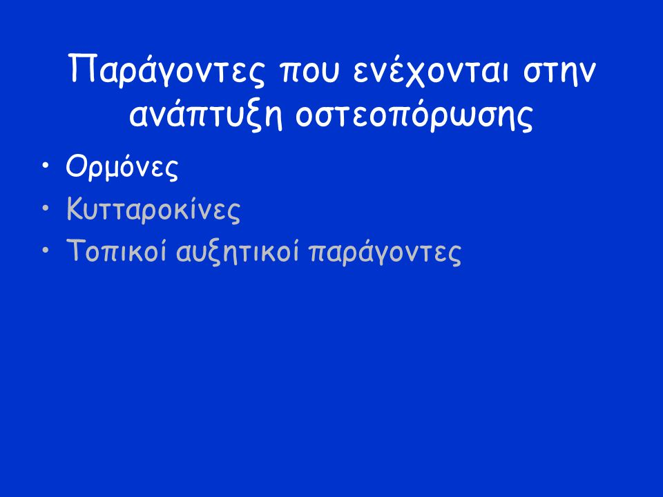 Ορμόνες: Οιστρογόνα –Αναστέλλουν την οστική απορρόφηση Μηχανισμός: πιθανά αναστέλλουν την οστεοκλαστογέννεση και λειτουργικότητα οστεοκλαστών Σημαντικά σε: –Μετεμμηνοπαυσιακή οστεοπόρωση –Άνδρες με: Ανεπάρκεια αρωματάσης (τεστοστερόνη  οιστρογόνα) Ανεπάρκεια υποδοχέα οιστογόνων