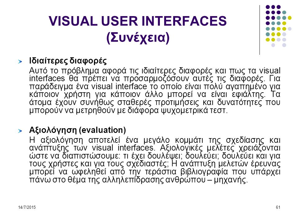 14/7/201562 VISUAL USER INTERFACES (Συνέχεια) Εξατομίκευση (personalization) Τα visual interfaces είναι σε θέση να οργανώνουν και να αναδιοργανώνουν τον τρόπο με τον οποίο μια ψηφιακή βιβλιοθήκη παρουσιάζεται σε ένα χρήστη σύμφωνα με το υπόβαθρο του πελάτη και το ιστορικό πρόσβασης.