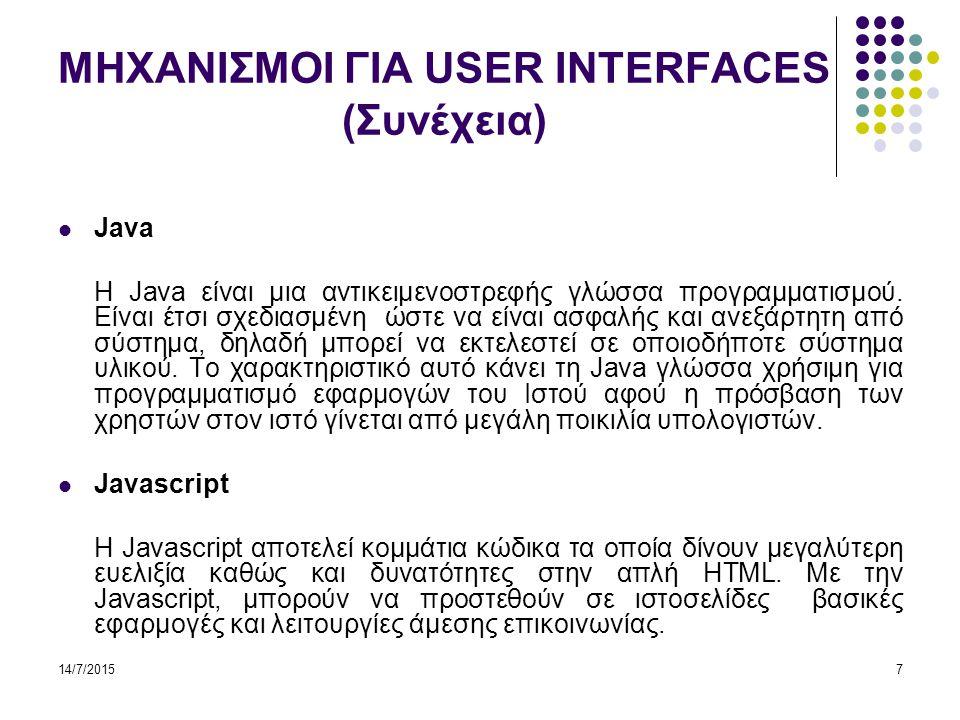 14/7/20158 ΜΗΧΑΝΙΣΜΟΙ ΓΙΑ USER INTERFACES (Συνέχεια) Java applet Είναι ένα μικρό πρόγραμμα για αυτό και καλείται applets και όχι application, που είναι γραμμένο σε γλώσσα Java και κάθε φορά που θέλουμε να εκτελεστεί αντιγράφεται από το Web site στο μηχάνημα του χρήστη και εκτελείται στο μηχάνημα του χρήστη.