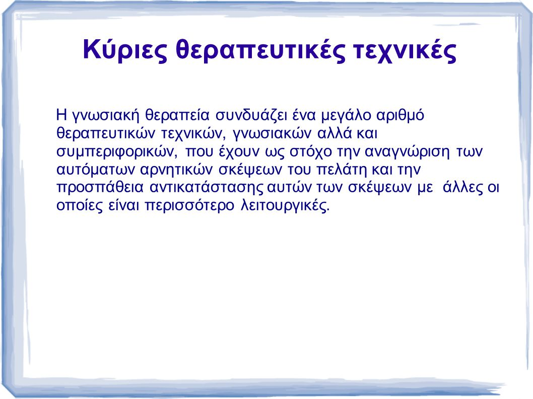 H κύρια θεραπευτική μέθοδος που χρησιμοποιείται είναι ο Σωκρατικός διάλογος.