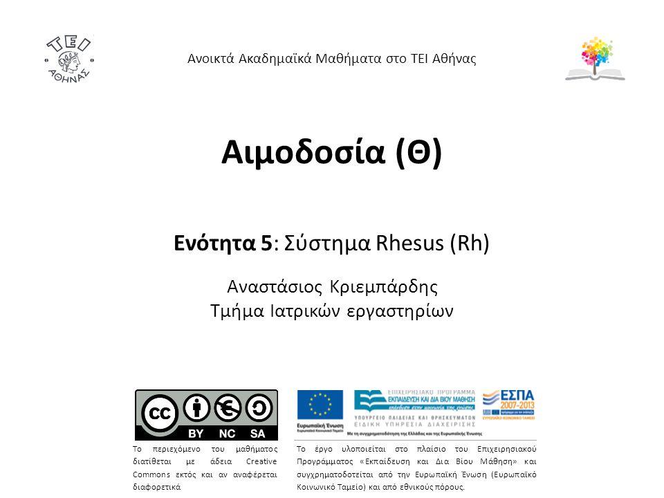Αιμοδοσία (Θ) Ενότητα 5: Σύστημα Rhesus (Rh) Αναστάσιος Κριεμπάρδης Τμήμα Ιατρικών εργαστηρίων Ανοικτά Ακαδημαϊκά Μαθήματα στο ΤΕΙ Αθήνας Το περιεχόμενο του μαθήματος διατίθεται με άδεια Creative Commons εκτός και αν αναφέρεται διαφορετικά Το έργο υλοποιείται στο πλαίσιο του Επιχειρησιακού Προγράμματος «Εκπαίδευση και Δια Βίου Μάθηση» και συγχρηματοδοτείται από την Ευρωπαϊκή Ένωση (Ευρωπαϊκό Κοινωνικό Ταμείο) και από εθνικούς πόρους.