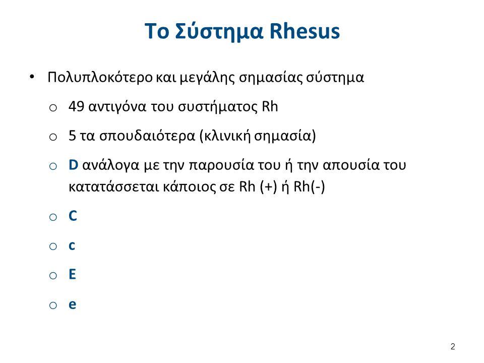 Τo Σύστημα Rhesus Πολυπλοκότερο και μεγάλης σημασίας σύστημα o 49 αντιγόνα του συστήματος Rh o 5 τα σπουδαιότερα (κλινική σημασία) o D ανάλογα με την παρουσία του ή την απουσία του κατατάσσεται κάποιος σε Rh (+) ή Rh(-) o C o c o E o e 2