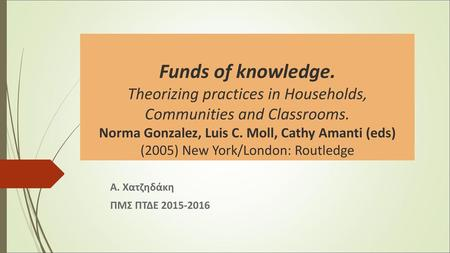 Funds of knowledge. Theorizing practices in Households, Communities and Classrooms. Νorma Gonzalez, Luis C. Moll, Cathy Amanti (eds) (2005) New York/London: