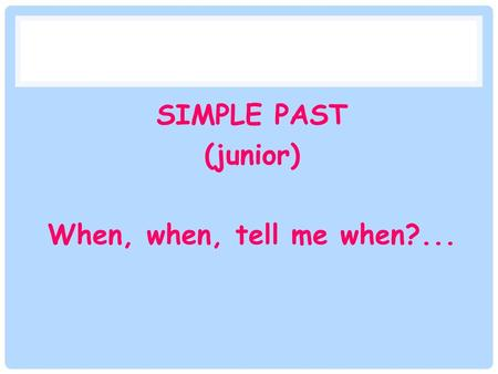 SIMPLE PAST (junior) When, when, tell me when?...