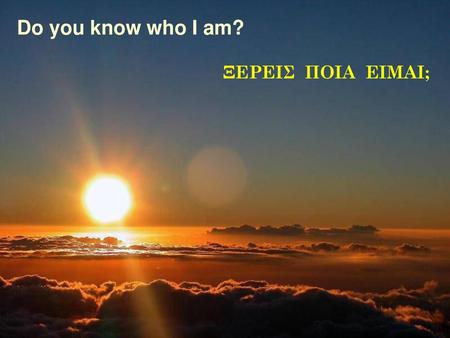Do you know who I am? ΞΕΡΕΙΣ ΠΟΙΑ ΕΙΜΑΙ;.