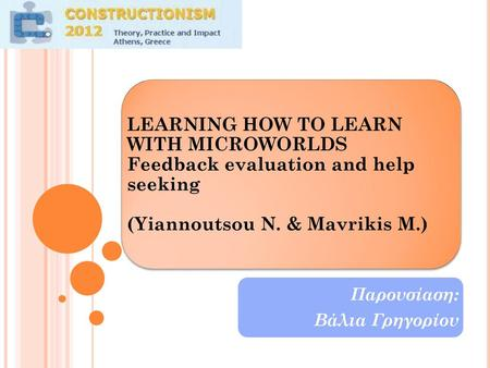 LEARNING HOW TO LEARN WITH MICROWORLDS Feedback evaluation and help seeking (Yiannoutsou N. & Mavrikis M.) Παρουσίαση: Βάλια Γρηγορίου.