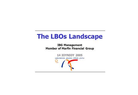The LBOs Landscape IBG Management Member of Marfin Financial Group 14 ΙΟΥΝΙΟΥ 2005.