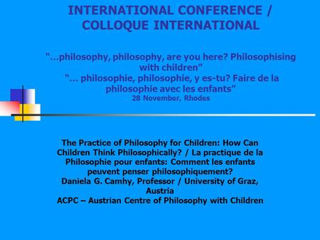 "INTERNATIONAL CONFERENCE / COLLOQUE INTERNATIONAL ""…philosophy, philosophy, are you here? Philosophising with children"" ""… philosophie, philosophie,"
