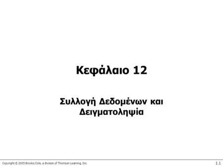 Copyright © 2005 Brooks/Cole, a division of Thomson Learning, Inc. 1.1 Κεφάλαιο 12 Συλλογή Δεδομένων και Δειγματοληψία.