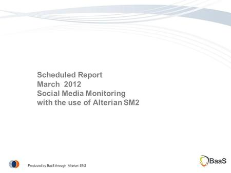 Scheduled Report March 2012 Social Media Monitoring with the use of Alterian SM2 Produced by BaaS through Alterian SM2.