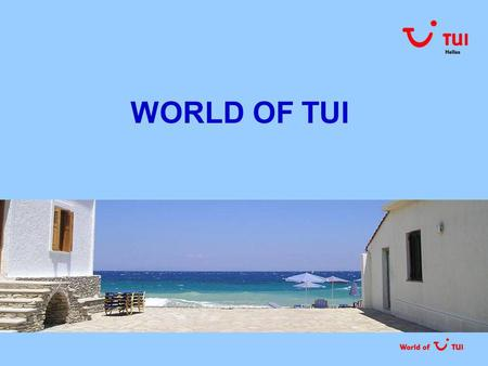 WORLD OF TUI. ΜΕ ΜΙΑ ΜΑΤΙΑ Ο ΟΜΙΛΟΣ ΤΗΣ TUI Τμήματα  TUI Travel tour operating πωλήσεις online & μέσω γραφείων αεροπορικό τμήμα incoming agencies  TUI.