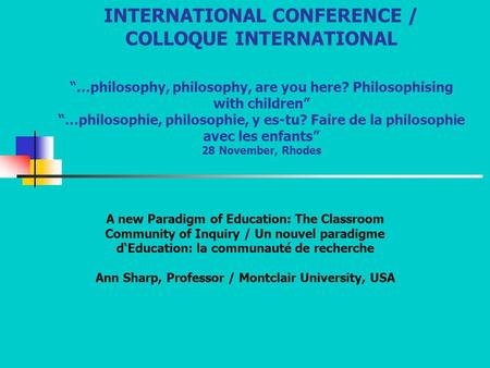 "INTERNATIONAL CONFERENCE / COLLOQUE INTERNATIONAL ""…philosophy, philosophy, are you here? Philosophising with children"" ""…philosophie, philosophie, y es-tu?"
