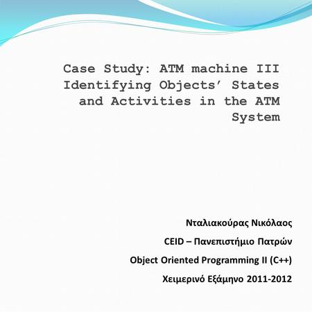 Case Study: ATM machine III Identifying Objects' States and Activities in the ATM System Νταλιακούρας Νικόλαος CEID – Πανεπιστήμιο Πατρών Object Oriented.