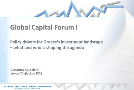 Σωκράτης Λαζαρίδης Δ/νων Σύμβουλος ΕΧΑΕ Policy drivers for Greece's investment landscape – what and who is shaping the agenda Global Capital Forum I.