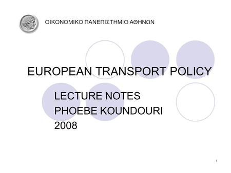 1 EUROPEAN TRANSPORT POLICY LECTURE NOTES PHOEBE KOUNDOURI 2008 OIKONOMIKO ΠΑΝΕΠΙΣΤΗΜΙΟ ΑΘΗΝΩΝ.