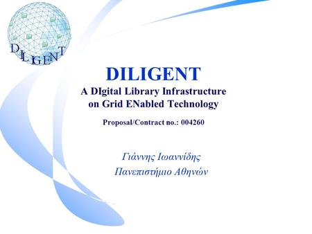 DILIGENT A DIgital Library Infrastructure on Grid ENabled Technology Proposal/Contract no.: 004260 Γιάννης Ιωαννίδης Πανεπιστήμιο Αθηνών.