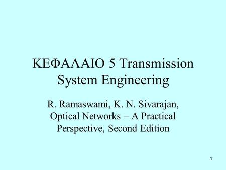 1 ΚΕΦΑΛΑΙΟ 5 Transmission System Engineering R. Ramaswami, K. N. Sivarajan, Optical Networks – A Practical Perspective, Second Edition.