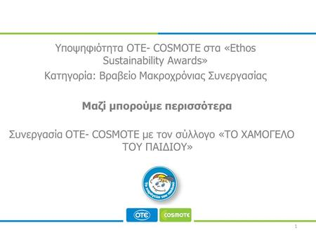 CORPORATE RESPONSIBILITY PROGRAMME 1 Συνεργασία ΟΤΕ- COSMOTE με τον σύλλογο «ΤΟ ΧΑΜΟΓΕΛΟ ΤΟΥ ΠΑΙΔΙΟΥ» Υποψηφιότητα ΟΤΕ- COSMOTE στα «Ethos Sustainability.
