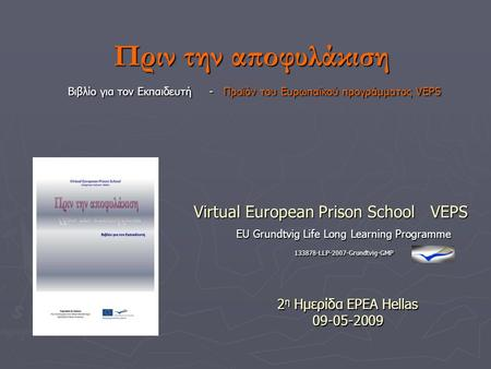 EU Grundtvig Life Long Learning Programme 133878-LLP-2007-Grundtvig-GMP Virtual European Prison School VEPS 2 η Ημερίδα EPEA Hellas 09-05-2009 Πριν την.