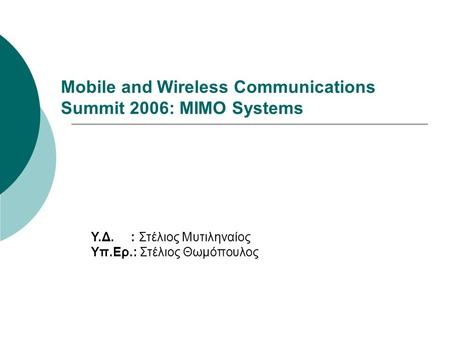 Mobile and Wireless Communications Summit 2006: MIMO Systems Υ.Δ. : Στέλιος Μυτιληναίος Υπ.Ερ.: Στέλιος Θωμόπουλος.