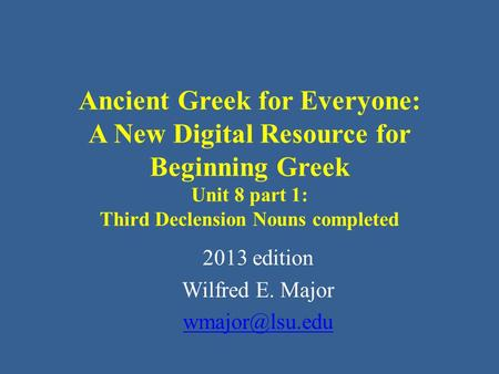Ancient Greek for Everyone: A New Digital Resource for Beginning Greek Unit 8 part 1: Third Declension Nouns completed 2013 edition Wilfred E. Major