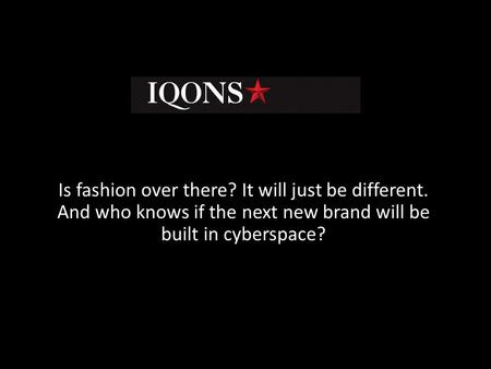 Is fashion over there? It will just be different. And who knows if the next new brand will be built in cyberspace?