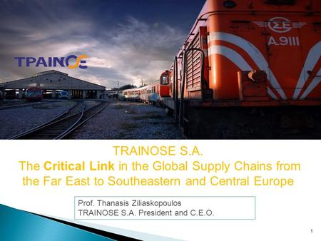 1 TRAINOSE S.A. The Critical Link in the Global Supply Chains from the Far East to Southeastern and Central Europe Prof. Thanasis Ziliaskopoulos TRAINOSE.