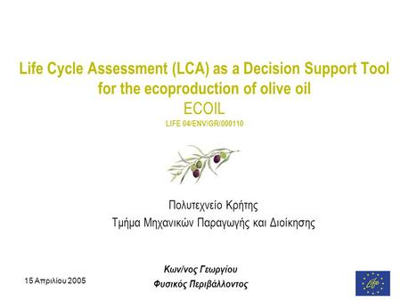 15 Απριλίου 2005 Life Cycle Assessment (LCA) as a Decision Support Tool for the ecoproduction of olive oil ECOIL LIFE 04/ENV/GR/000110 Πολυτεχνείο Κρήτης.