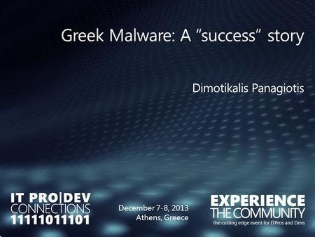 "The cutting edge event for ITPros and Devs December 7-8, 2013 Athens, Greece Greek Malware: A ""success"" story Dimotikalis Panagiotis."
