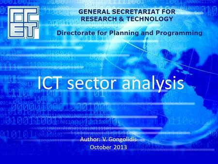 ICT sector analysis Author: V. Gongolidis October 2013 GENERAL SECRETARIAT FOR RESEARCH & TECHNOLOGY Directorate for Planning and Programming.