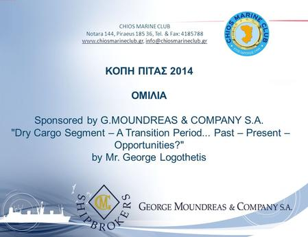 ΚΟΠΗ ΠΙΤΑΣ 2014 ΟΜΙΛΙΑ Sponsored by G.MOUNDREAS & COMPANY S.A. Dry Cargo Segment – A Transition Period... Past – Present – Opportunities? by Mr. George.