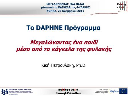 Raising a Child through Prison Bars With financial support from the EU DAPHNE Programme Το DAPHNE Πρόγραμμα Μεγαλώνοντας ένα παιδί μέσα από τα κάγκελα.