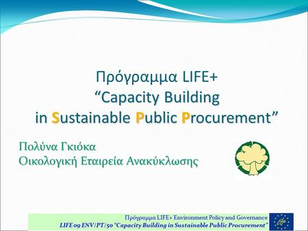 """Capacity Building in Sustainable Public Procurement"" Πρόγραμμα LIFE+ ""Capacity Building in Sustainable Public Procurement"" Πολύνα Γκιόκα Οικολογική Εταιρεία."