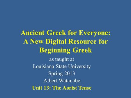 Ancient Greek for Everyone: A New Digital Resource for Beginning Greek as taught at Louisiana State University Spring 2013 Albert Watanabe Unit 13: The.