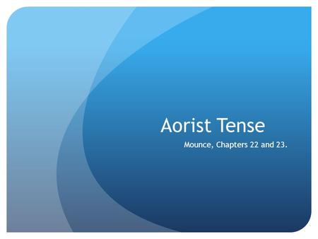 Aorist Tense Mounce, Chapters 22 and 23.. Aorist  Simple past tense (all indicative forms have an augment).  Formed in one of two ways (1 st or 2 nd.