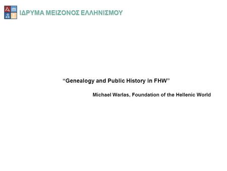 "ΙΔΡΥΜΑ ΜΕΙΖΟΝΟΣ ΕΛΛΗΝΙΣΜΟΥ ""Genealogy and Public History in FHW"" Michael Warlas, Foundation of the Hellenic World."