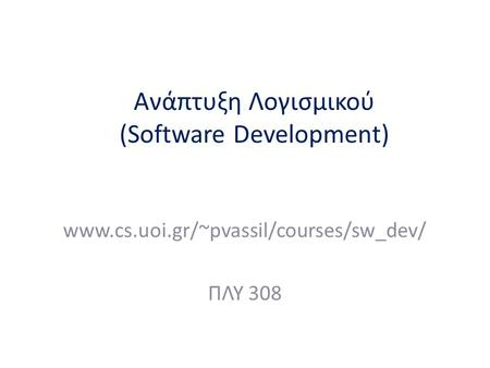 Ανάπτυξη Λογισμικού (Software Development) www.cs.uoi.gr/~pvassil/courses/sw_dev/ ΠΛΥ 308.
