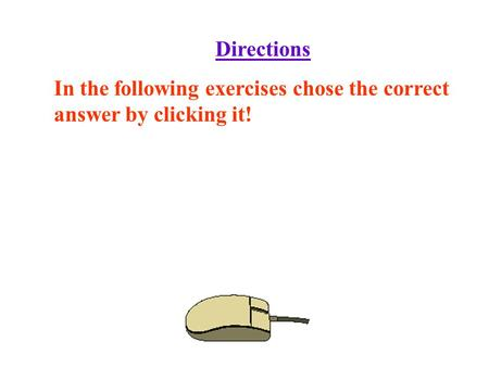 Directions In the following exercises chose the correct answer by clicking it!