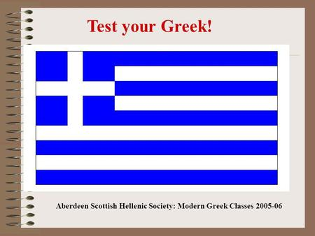 Test your Greek! Aberdeen Scottish Hellenic Society: Modern Greek Classes 2005-06.