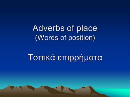 Adverbs of place (Words of position) Τοπικά επιρρήματα.