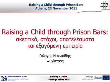 Raising a Child through Prison Bars With financial support from the EU DAPHNE Programme Raising a Child through Prison Bars: σκεπτικό, στόχοι, αποτελέσματα.