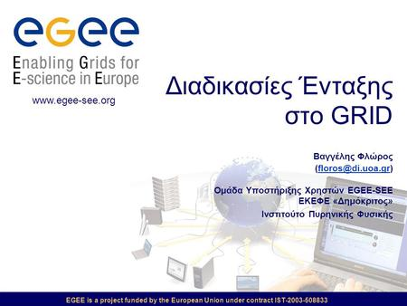 EGEE is a project funded by the European Union under contract IST-2003-508833 Διαδικασίες Ένταξης στο GRID Βαγγέλης Φλώρος Ομάδα Υποστήριξης.