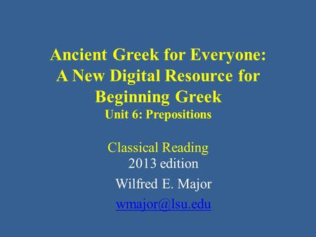 Ancient Greek for Everyone: A New Digital Resource for Beginning Greek Unit 6: Prepositions Classical Reading 2013 edition Wilfred E. Major