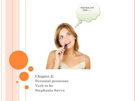 G RE Chapter 2: Personal pronouns Verb to be Stephania Savva Εγώ είμαι, εσύ είσαι ……