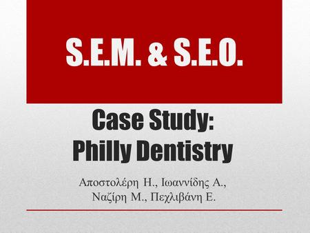 Case Study: Philly Dentistry Αποστολέρη Η., Ιωαννίδης Α., Ναζίρη Μ., Πεχλιβάνη Ε. S.E.M. & S.E.O.