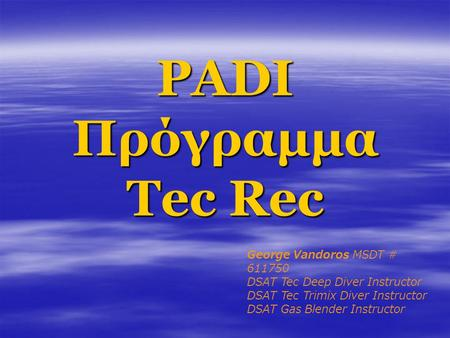PADI Πρόγραμμα Tec Rec George Vandoros MSDT # 611750 DSAT Tec Deep Diver Instructor DSAT Tec Trimix Diver Instructor DSAT Gas Blender Instructor.