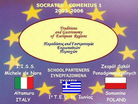 SOCRATES - COMENIUS 1 2003-2006 SCHOOL PARTENERS ΣΥΝΕΡΓΑZOMENA ΣΧΟΛΕΙA 1 ο Τ.Ε.Ε. Ν. Ιωνίας Traditions and Gastronomy of European Regions Παραδόσεις and.