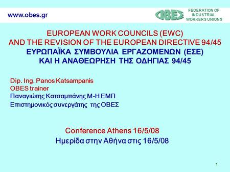 FEDERATION OF INDUSTRIAL WORKERS UNIONS 1 www.obes.gr EUROPEAN WORK COUNCILS (EWC) AND THE REVISION OF THE EUROPEAN DIRECTIVE 94/45 ΕΥΡΩΠΑΪΚΑ ΣΥΜΒΟΥΛΙΑ.